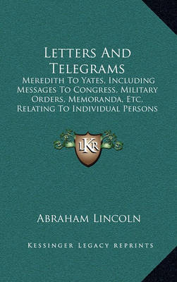 Letters and Telegrams: Meredith to Yates, Including Messages to Congress, Military Orders, Memoranda, Etc. Relating to Individual Persons (1907) by Abraham Lincoln