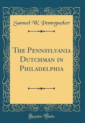 The Pennsylvania Dutchman in Philadelphia (Classic Reprint) by Samuel W. Pennypacker image