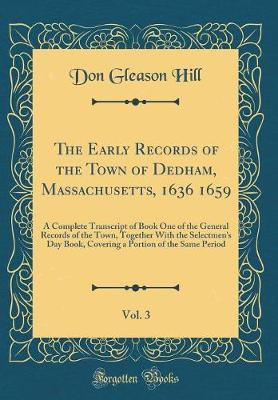 The Early Records of the Town of Dedham, Massachusetts, 1636 1659, Vol. 3 by Don Gleason Hill