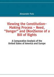 "Viewing the Constitution-Making Process - Need, ""Danger"" and (Non)Sense of a Bill of Rights by Alexander Putz"