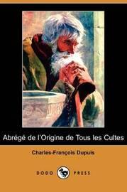 Abrege De L'Origine De Tous Les Cultes (Dodo Press) by Charles Francois Dupuis image