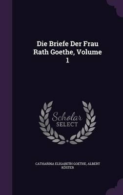 Die Briefe Der Frau Rath Goethe, Volume 1 by Catharina Elisabeth Goethe image