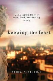 Keeping the Feast: One Couple's Story of Love, Food, and Healing in Italy by Paula Butturini image