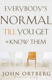 Everybody's Normal Till You Get to Know Them by John Ortberg