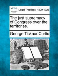The Just Supremacy of Congress Over the Territories. by George Ticknor Curtis image