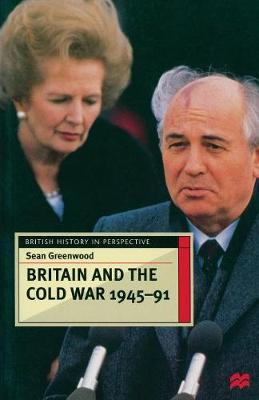 Britain and the Cold War, 1945-91 by Sean Greenwood