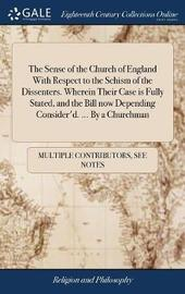 The Sense of the Church of England with Respect to the Schism of the Dissenters. Wherein Their Case Is Fully Stated, and the Bill Now Depending Consider'd. ... by a Churchman by Multiple Contributors image