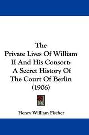 The Private Lives of William II and His Consort: A Secret History of the Court of Berlin (1906) by Henry William Fischer