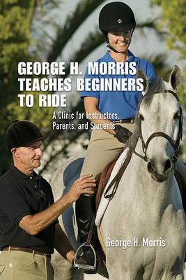George H. Morris Teaches Beginners to Ride by George H. Morris