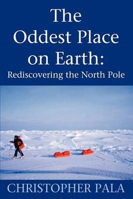The Oddest Place on Earth: Rediscovering the North Pole by Christopher Pala image