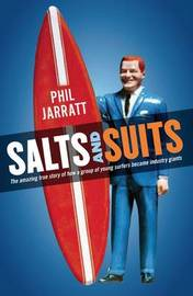 Salts and Suits: The Amazing True Story of How a Group of Young Surfers Became Industry Giants by Phil Jarratt