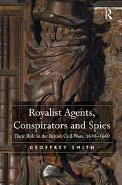 Royalist Agents, Conspirators and Spies by Geoffrey Smith