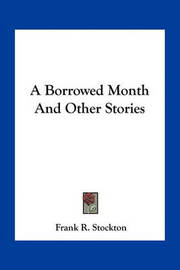 A Borrowed Month and Other Stories by Frank .R.Stockton