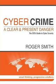 Cybercrime - A Clear and Present Danger the Ceo's Guide to Cyber Security by Roger Smith