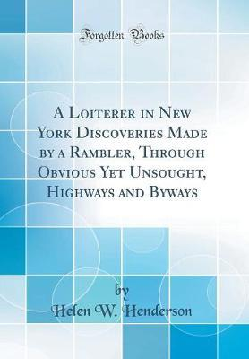 A Loiterer in New York Discoveries Made by a Rambler, Through Obvious Yet Unsought, Highways and Byways (Classic Reprint) by Helen W Henderson