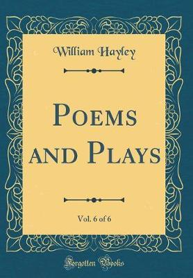 Poems and Plays, Vol. 6 of 6 (Classic Reprint) by William Hayley