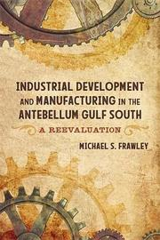Industrial Development and Manufacturing in the Antebellum Gulf South by Michael S Frawley