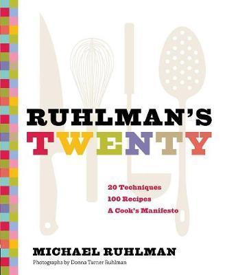 Ruhlman's Twenty: 20 Techniques 100 Recipes A Cook's Manifesto by Michael Ruhlman