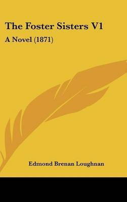 The Foster Sisters V1: A Novel (1871) by Edmond Brenan Loughnan