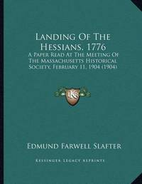 Landing of the Hessians, 1776: A Paper Read at the Meeting of the Massachusetts Historical Society, February 11, 1904 (1904) by Edmund Farwell Slafter
