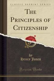 The Principles of Citizenship (Classic Reprint) by Henry Jones