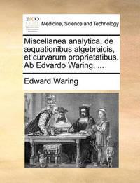 Miscellanea Analytica, de Quationibus Algebraicis, Et Curvarum Proprietatibus. AB Edvardo Waring, ... by Edward Waring
