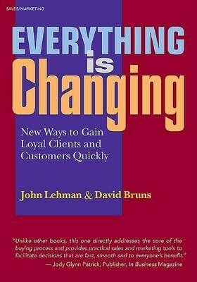 Everything is Changing: New Ways to Gain Loyal Clients and Customers Quickly by John Lehman