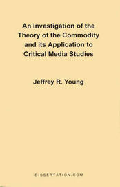 An Investigation of the Theory of the Commodity and Its Application to Critical Media Studies by Jeffrey R. Young