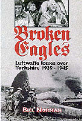 Broken Eagles: Luftwaffe Losses Over Yorkshire by Bill Norman