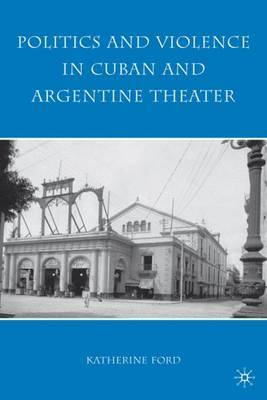 Politics and Violence in Cuban and Argentine Theater by K. Ford image