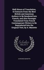 Half-Hours of Translation, or Extracts from the Best British and American Authors to Be Rendered Into French, and Also Passages Translated from French Contemporary Writers to Be Reproduced Into the Original Text, by A. Mariette by Alphonse Mariette