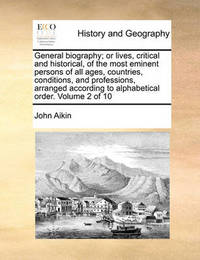 General Biography; Or Lives, Critical and Historical, of the Most Eminent Persons of All Ages, Countries, Conditions, and Professions, Arranged According to Alphabetical Order. Volume 2 of 10 by John Aikin