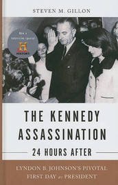 The Kennedy Assassination - 24 Hours After: Lyndon B. Johnson's Pivotal First Day as President by Professor Steven M Gillon image