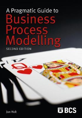 A Pragmatic Guide to Business Process Modelling by Jon Holt