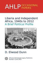 Liberia and Independent Africa, 1940s to 2012 by D.Elwood Dunn