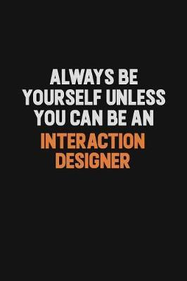 Always Be Yourself Unless You Can Be An Interaction designer by Camila Cooper
