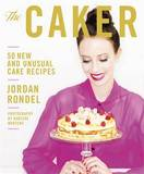 The Caker: 50 New and Unusual Cake Recipes by Jordan Rondel