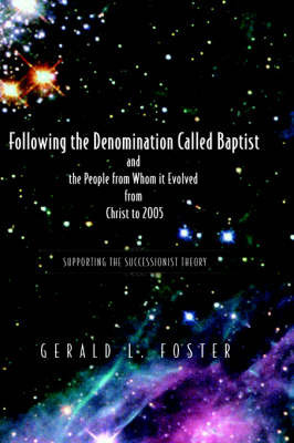 Following the Denomination Called Baptist and the People from Whom It Evolved from Christ to 2005 by Gerald Foster