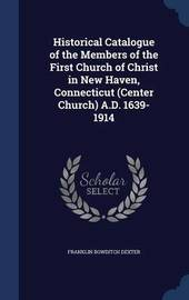 Historical Catalogue of the Members of the First Church of Christ in New Haven, Connecticut (Center Church) A.D. 1639-1914 by Franklin Bowditch Dexter