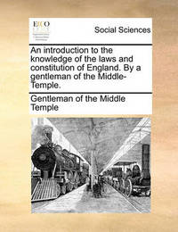 An Introduction to the Knowledge of the Laws and Constitution of England. by a Gentleman of the Middle-Temple. by Gentleman Of the Middle Temple