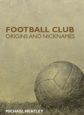 Football Club Origins and Nicknames by Michael Heatley image