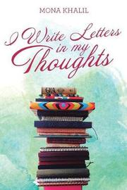 I Write Letters in My Thoughts by Mona Khalil