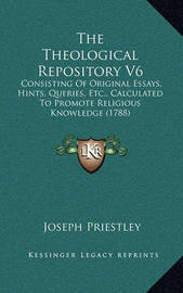 The Theological Repository V6 the Theological Repository V6: Consisting of Original Essays, Hints, Queries, Etc., Calculaconsisting of Original Essays, Hints, Queries, Etc., Calculated to Promote Religious Knowledge (1788) Ted to Promote Religious Knowled by Joseph Priestley