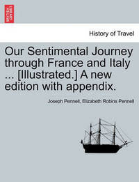 Our Sentimental Journey Through France and Italy ... [Illustrated.] a New Edition with Appendix. by Joseph Pennell