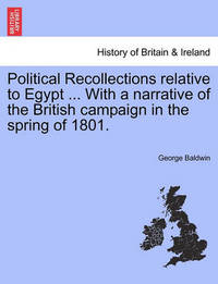 Political Recollections Relative to Egypt ... with a Narrative of the British Campaign in the Spring of 1801. by George Baldwin