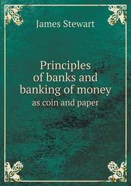 Principles of Banks and Banking of Money as Coin and Paper by James Stewart