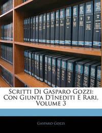 Scritti Di Gasparo Gozzi: Con Giunta D'Inediti E Rari, Volume 3 by Gasparo Gozzi, con