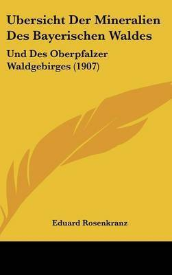 Ubersicht Der Mineralien Des Bayerischen Waldes: Und Des Oberpfalzer Waldgebirges (1907) by Eduard Rosenkranz