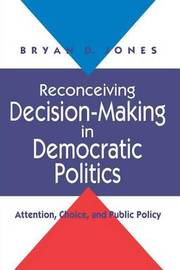 Reconceiving Decision-making in Democratic Politics by Bryan D. Jones