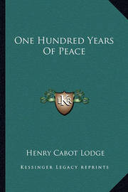One Hundred Years of Peace by Henry Cabot Lodge